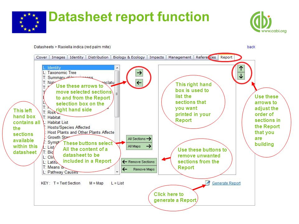 Datasheet report function This left hand box contains all the sections available within this datasheet Use these arrows to adjust the order of sections in the Report that you are building Use these arrows to move selected sections to and from the Report selection box on the right hand side These buttons select All the content of a datasheet to be included in a Report Use these buttons to remove unwanted sections from the Report Click here to generate a Report This right hand box is used to list the sections that you want printed in your Report