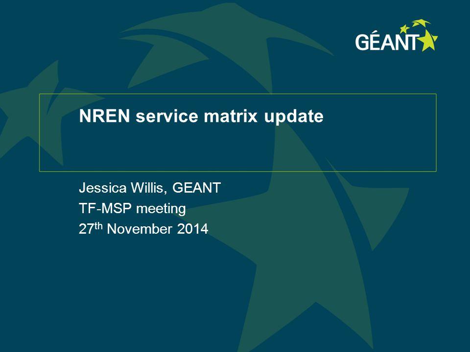 NREN service matrix update Jessica Willis, GEANT TF-MSP meeting 27 th November 2014