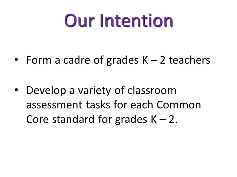Our Intention Form a cadre of grades K – 2 teachers Develop a variety of classroom assessment tasks for each Common Core standard for grades K – 2.