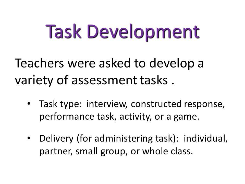 Task Development Teachers were asked to develop a variety of assessment tasks.