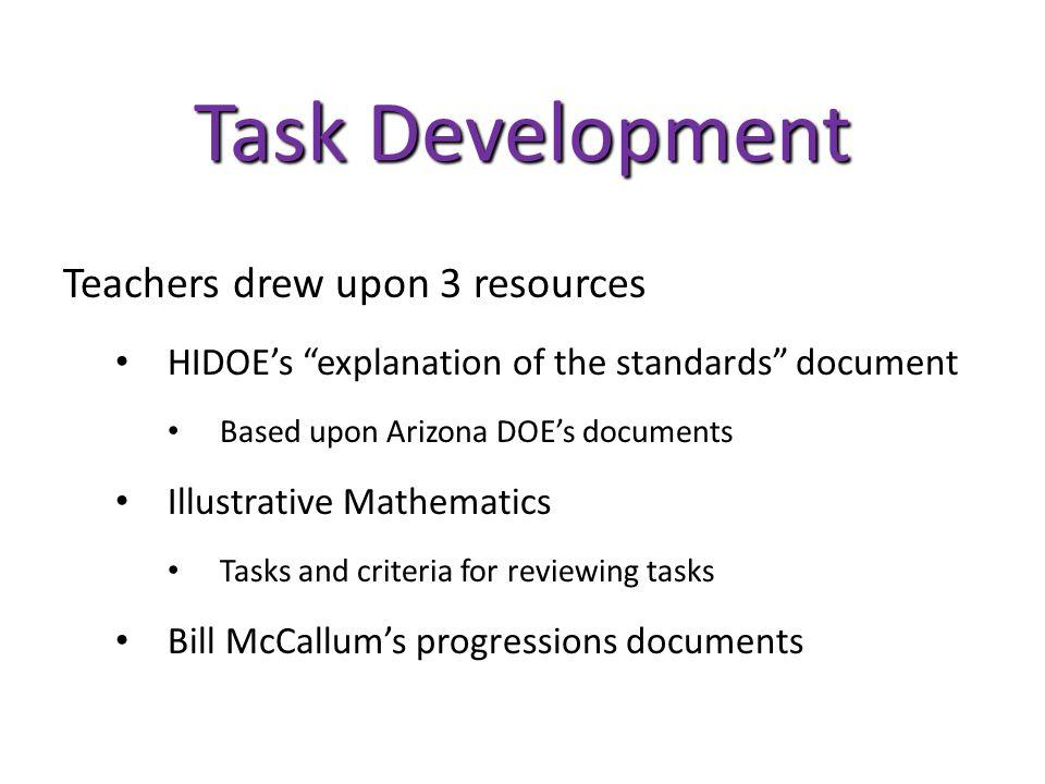 Task Development Teachers drew upon 3 resources HIDOE's explanation of the standards document Based upon Arizona DOE's documents Illustrative Mathematics Tasks and criteria for reviewing tasks Bill McCallum's progressions documents
