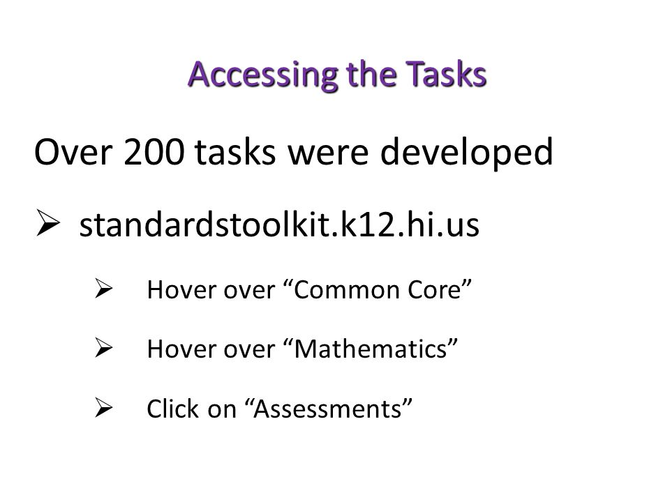 Accessing the Tasks Over 200 tasks were developed  standardstoolkit.k12.hi.us  Hover over Common Core  Hover over Mathematics  Click on Assessments