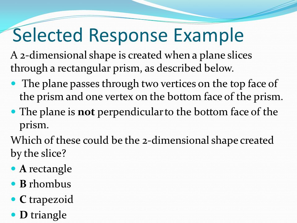 Selected Response Example A 2-dimensional shape is created when a plane slices through a rectangular prism, as described below.