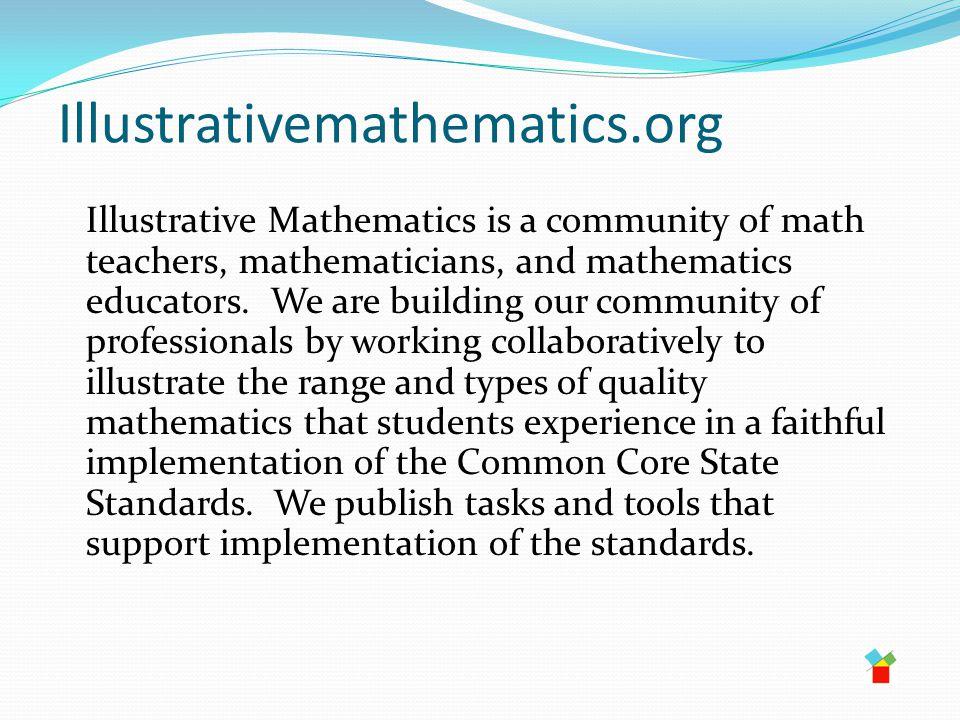 Illustrativemathematics.org Illustrative Mathematics is a community of math teachers, mathematicians, and mathematics educators.