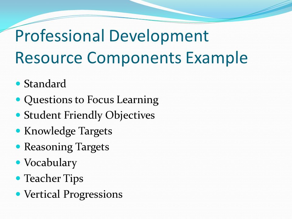 Professional Development Resource Components Example Standard Questions to Focus Learning Student Friendly Objectives Knowledge Targets Reasoning Targets Vocabulary Teacher Tips Vertical Progressions