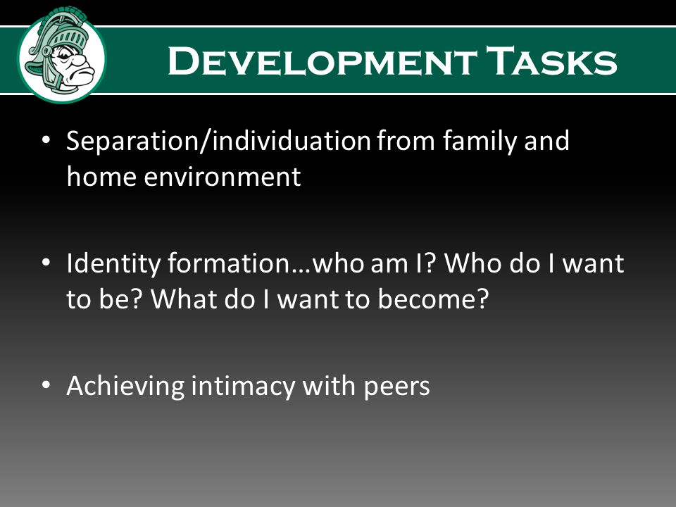 Development Tasks Separation/individuation from family and home environment Identity formation…who am I.