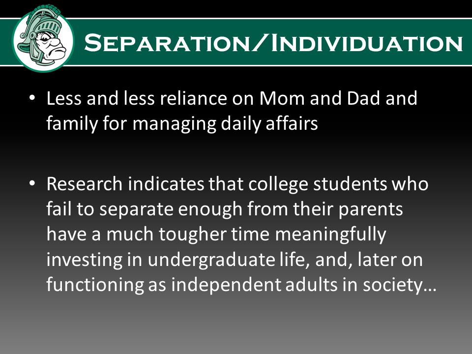 Separation/Individuation Less and less reliance on Mom and Dad and family for managing daily affairs Research indicates that college students who fail to separate enough from their parents have a much tougher time meaningfully investing in undergraduate life, and, later on functioning as independent adults in society…