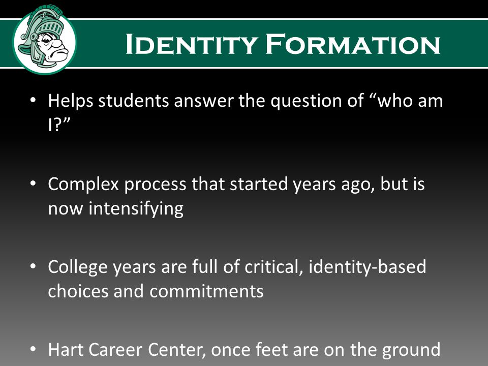 Identity Formation Helps students answer the question of who am I Complex process that started years ago, but is now intensifying College years are full of critical, identity-based choices and commitments Hart Career Center, once feet are on the ground