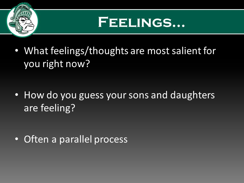 Feelings… What feelings/thoughts are most salient for you right now.