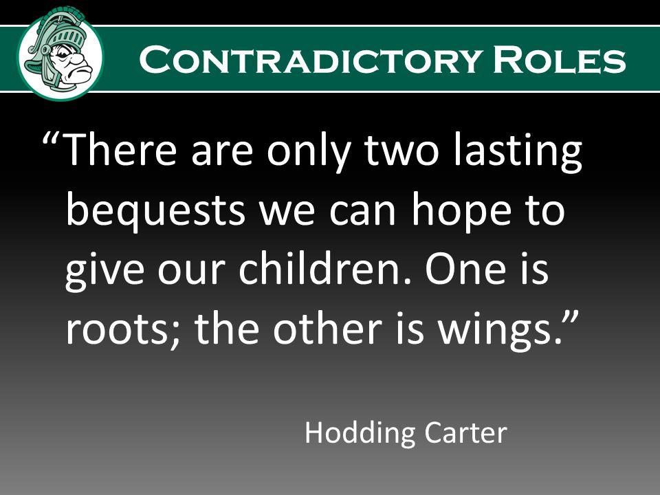 Contradictory Roles Giving roots and wings has been your job from the beginning Accepting these contradictory roles…building closeness and fostering independence – can be a struggle You will need to protect less, but may worry more To reach independence, they need freedom, but with that comes responsibility College students are just BEGINNERS in this process