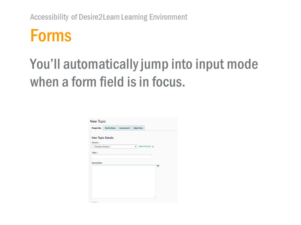 Accessibility of Desire2Learn Learning Environment Forms You'll automatically jump into input mode when a form field is in focus.