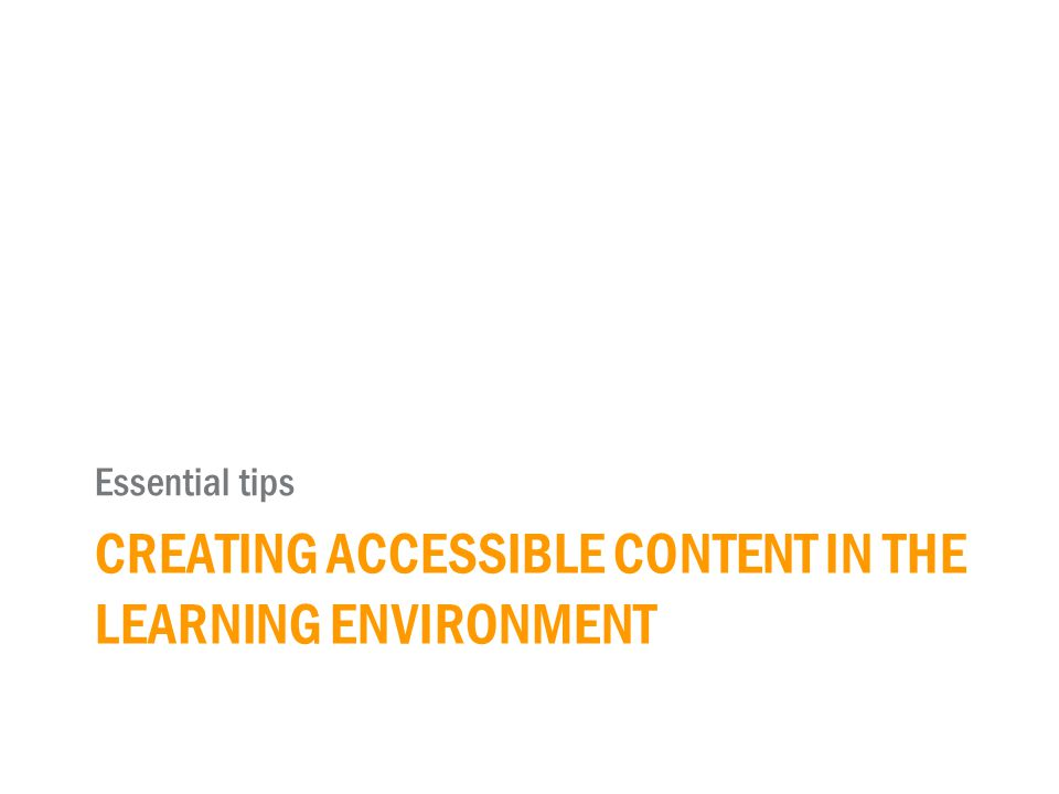 CREATING ACCESSIBLE CONTENT IN THE LEARNING ENVIRONMENT Essential tips