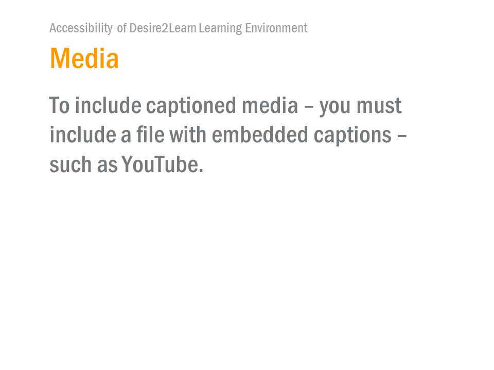 Accessibility of Desire2Learn Learning Environment Media To include captioned media – you must include a file with embedded captions – such as YouTube.