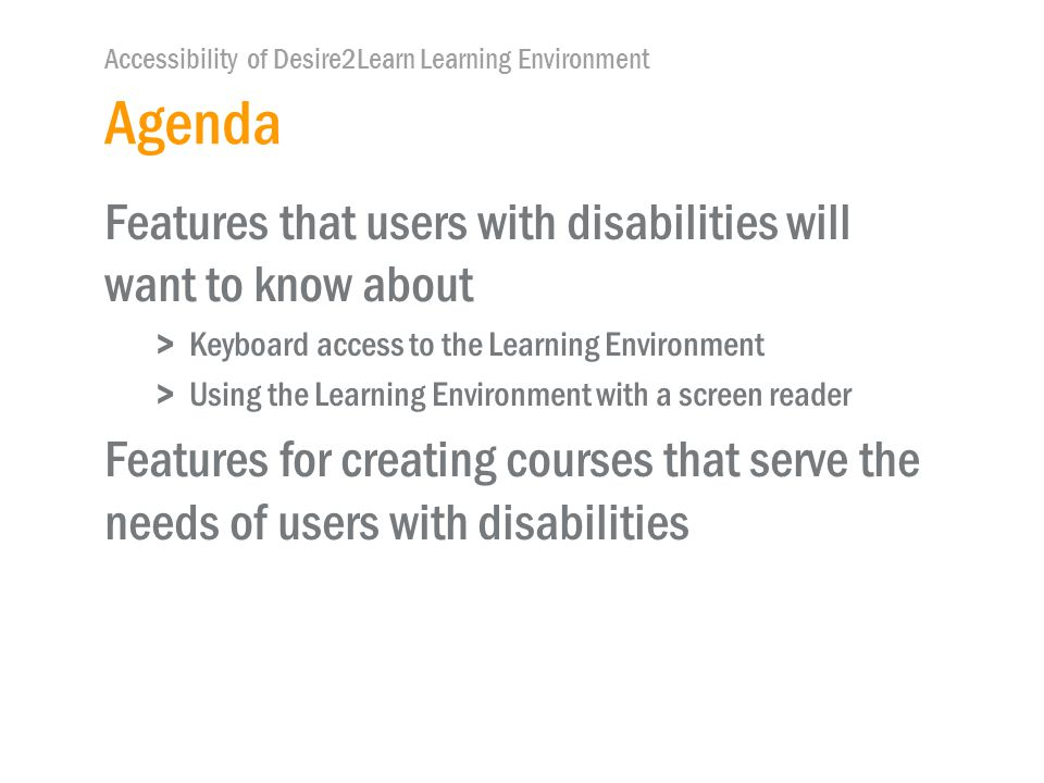 Accessibility of Desire2Learn Learning Environment Agenda Features that users with disabilities will want to know about >Keyboard access to the Learning Environment >Using the Learning Environment with a screen reader Features for creating courses that serve the needs of users with disabilities
