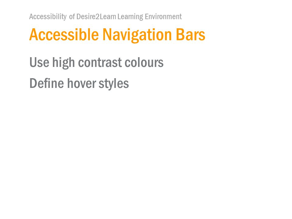Accessibility of Desire2Learn Learning Environment Accessible Navigation Bars Use high contrast colours Define hover styles