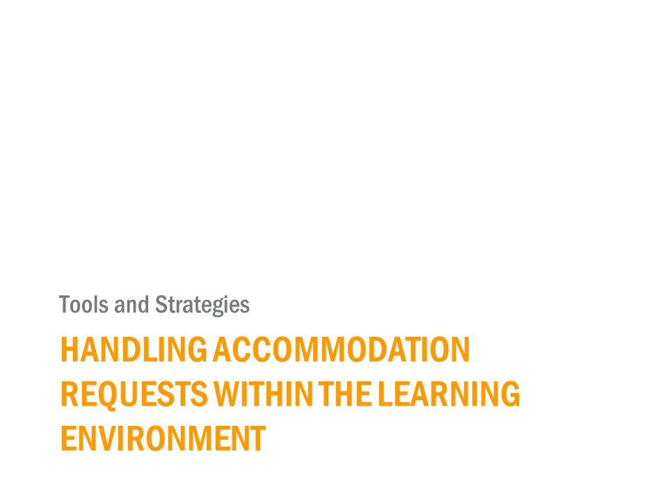 HANDLING ACCOMMODATION REQUESTS WITHIN THE LEARNING ENVIRONMENT Tools and Strategies