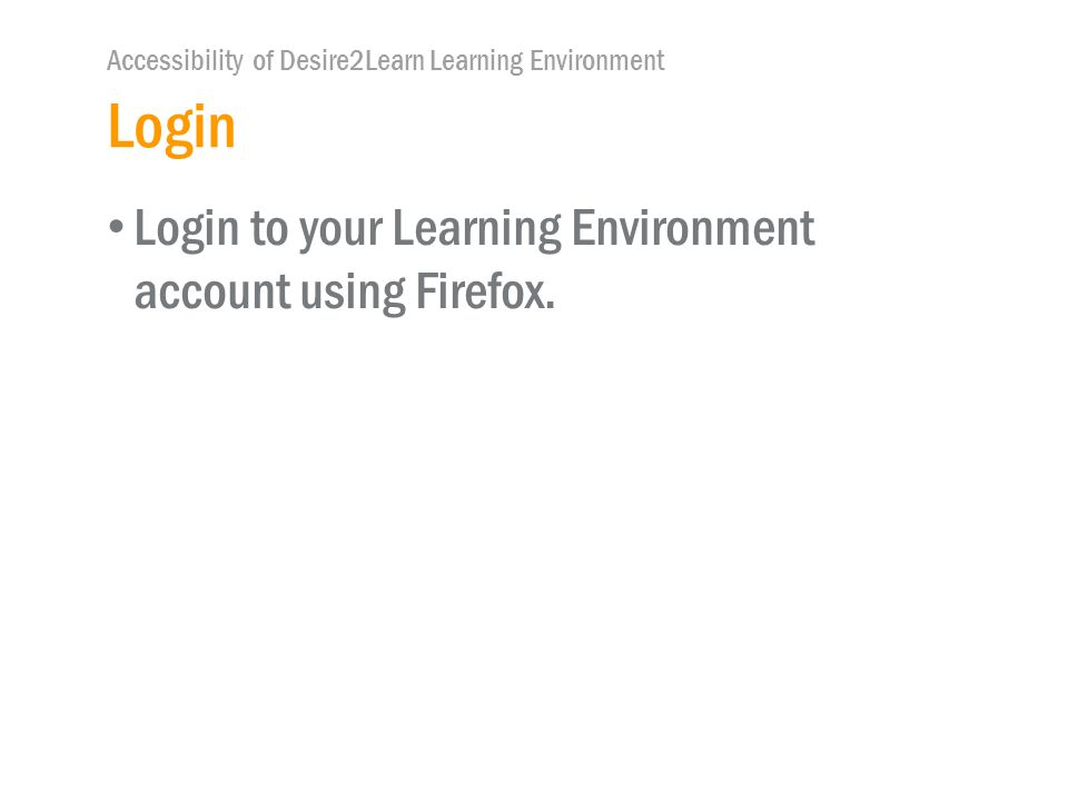 Accessibility of Desire2Learn Learning Environment Login Login to your Learning Environment account using Firefox.