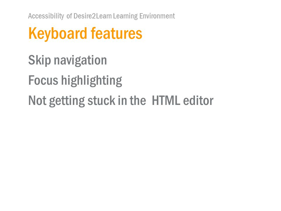 Accessibility of Desire2Learn Learning Environment Keyboard features Skip navigation Focus highlighting Not getting stuck in the HTML editor
