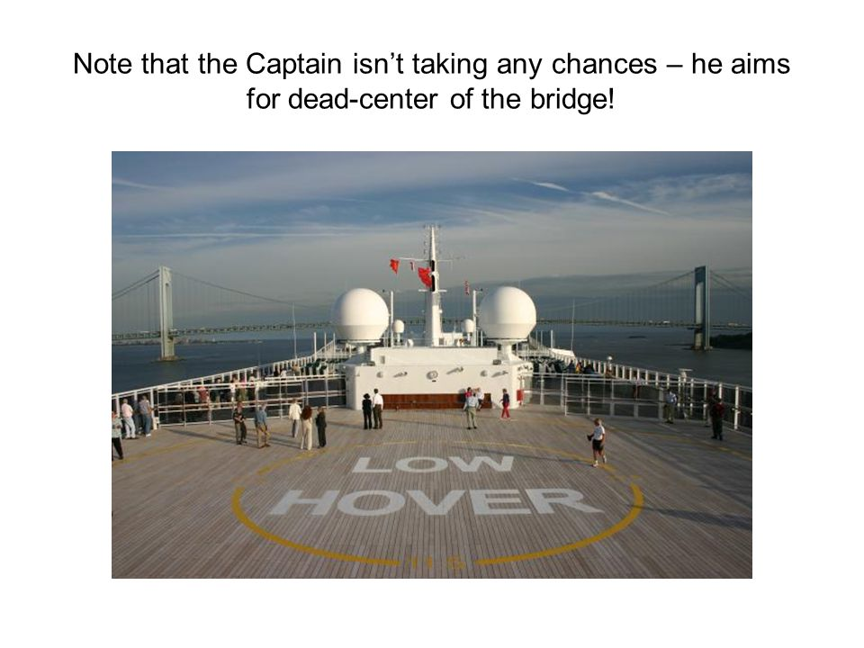 Note that the Captain isn't taking any chances – he aims for dead-center of the bridge!