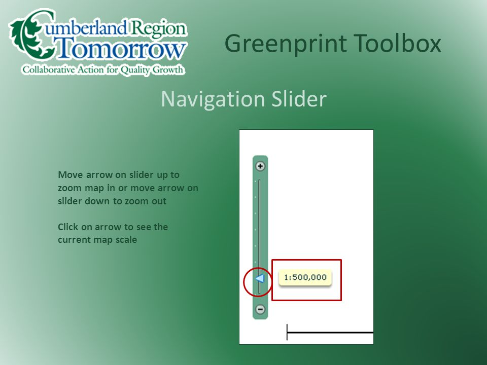 Greenprint Toolbox Navigation Slider Move arrow on slider up to zoom map in or move arrow on slider down to zoom out Click on arrow to see the current map scale