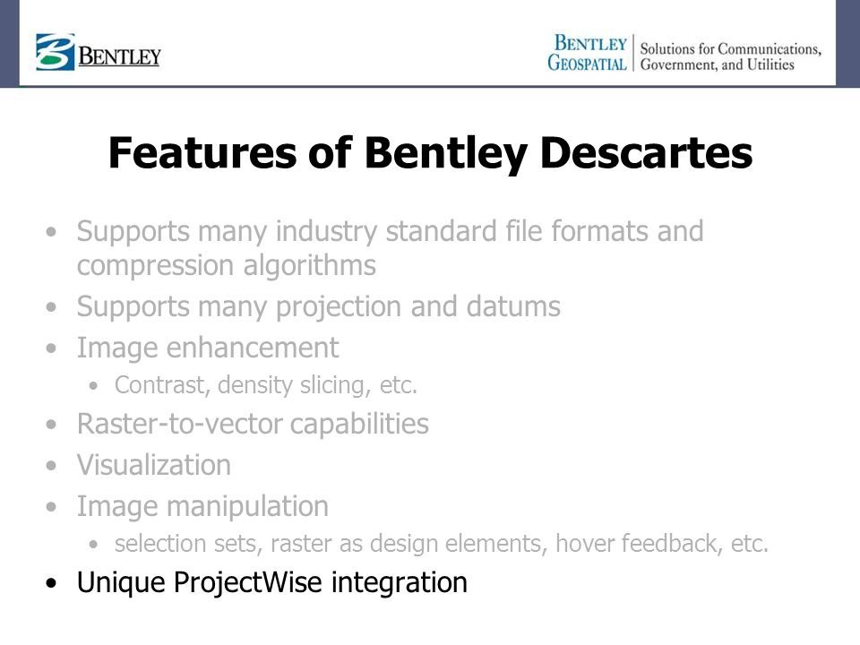 Features of Bentley Descartes Supports many industry standard file formats and compression algorithms Supports many projection and datums Image enhancement Contrast, density slicing, etc.