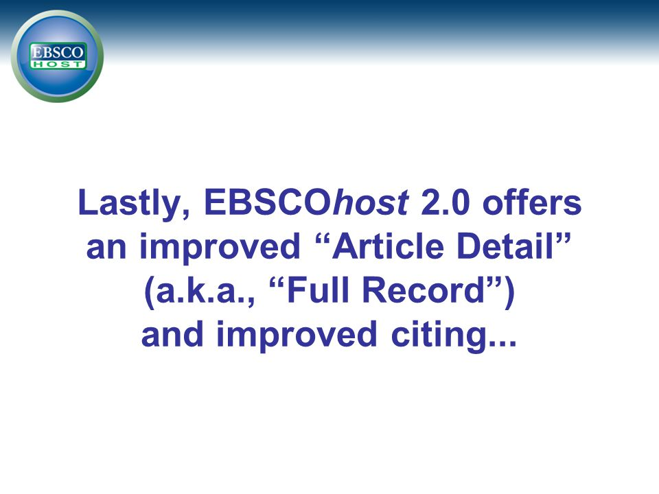 Lastly, EBSCOhost 2.0 offers an improved Article Detail (a.k.a., Full Record ) and improved citing...