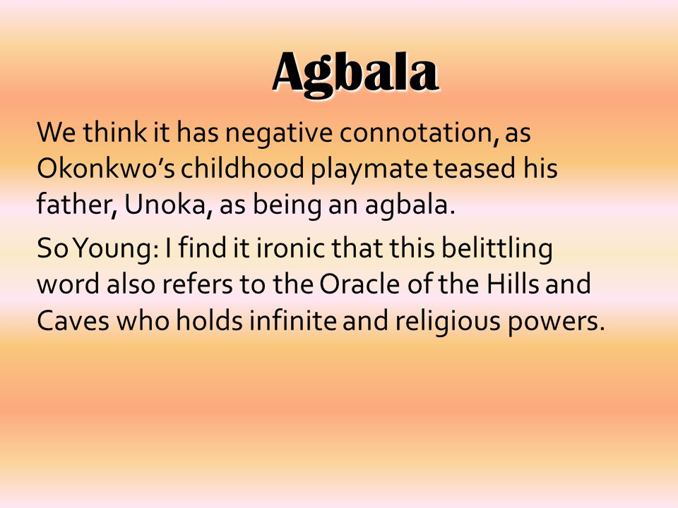 Agbala We think it has negative connotation, as Okonkwo's childhood playmate teased his father, Unoka, as being an agbala.