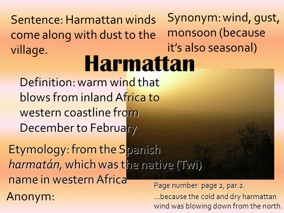 Harmattan Definition: warm wind that blows from inland Africa to western coastline from December to February Synonym: wind, gust, monsoon (because it's also seasonal) Sentence: Harmattan winds come along with dust to the village.