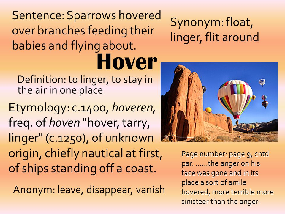 Hover Definition: to linger, to stay in the air in one place Synonym: float, linger, flit around Sentence: Sparrows hovered over branches feeding thei