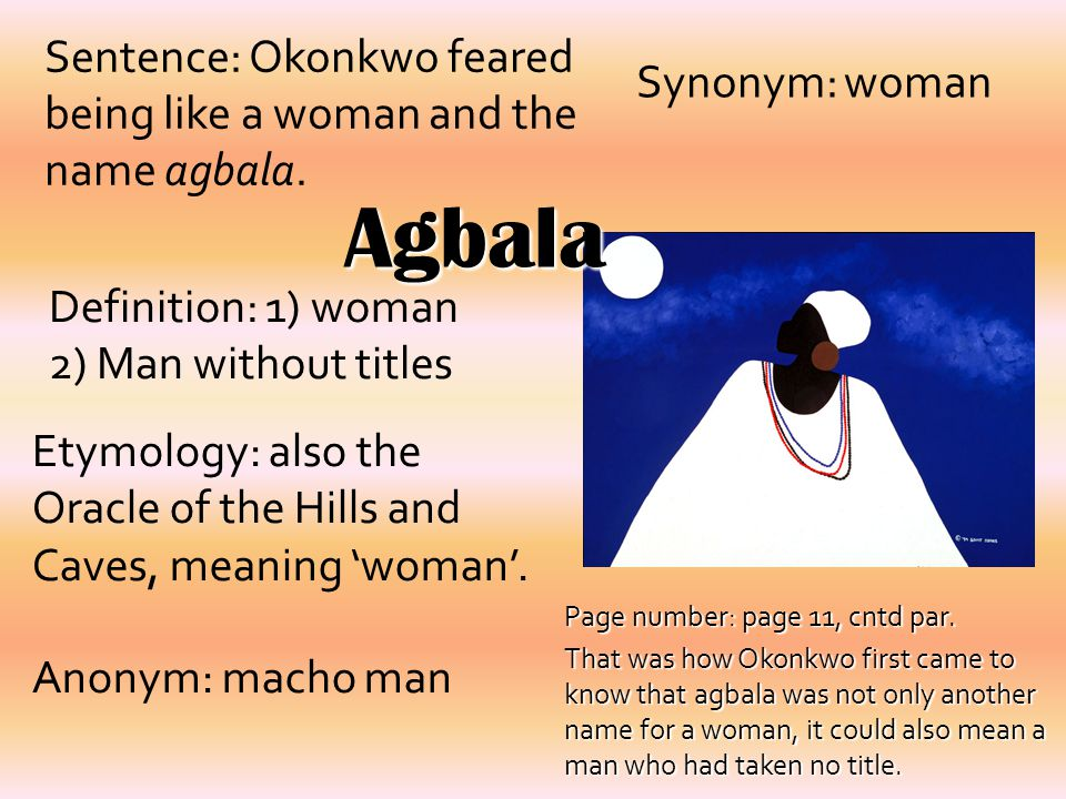 Agbala Definition: 1) woman 2) Man without titles Synonym: woman Sentence: Okonkwo feared being like a woman and the name agbala. Etymology: also the