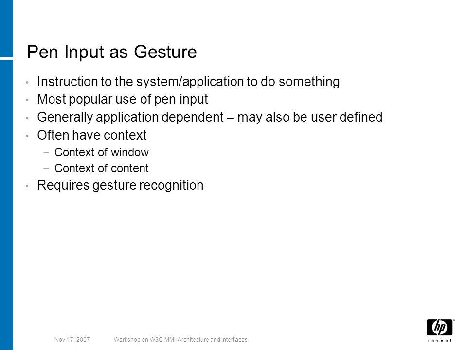 Nov 17, 2007Workshop on W3C MMI Architecture and Interfaces Pen Input as Gesture Instruction to the system/application to do something Most popular use of pen input Generally application dependent – may also be user defined Often have context −Context of window −Context of content Requires gesture recognition