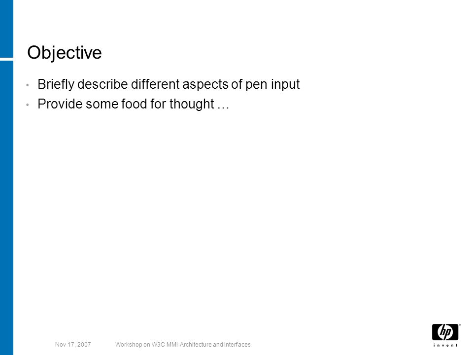 Nov 17, 2007Workshop on W3C MMI Architecture and Interfaces Objective Briefly describe different aspects of pen input Provide some food for thought …