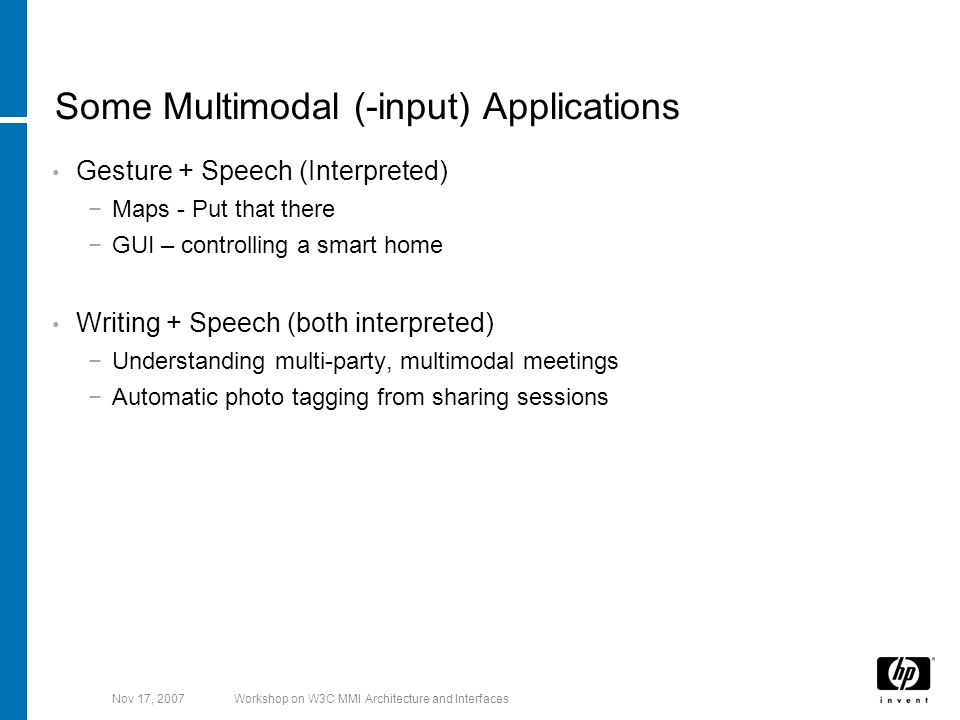 Nov 17, 2007Workshop on W3C MMI Architecture and Interfaces Some Multimodal (-input) Applications Gesture + Speech (Interpreted) −Maps - Put that there −GUI – controlling a smart home Writing + Speech (both interpreted) −Understanding multi-party, multimodal meetings −Automatic photo tagging from sharing sessions