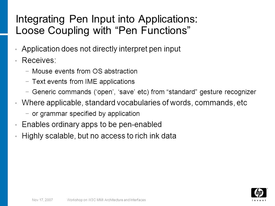 Nov 17, 2007Workshop on W3C MMI Architecture and Interfaces Integrating Pen Input into Applications: Loose Coupling with Pen Functions Application does not directly interpret pen input Receives: −Mouse events from OS abstraction −Text events from IME applications −Generic commands ('open', 'save' etc) from standard gesture recognizer Where applicable, standard vocabularies of words, commands, etc −or grammar specified by application Enables ordinary apps to be pen-enabled Highly scalable, but no access to rich ink data