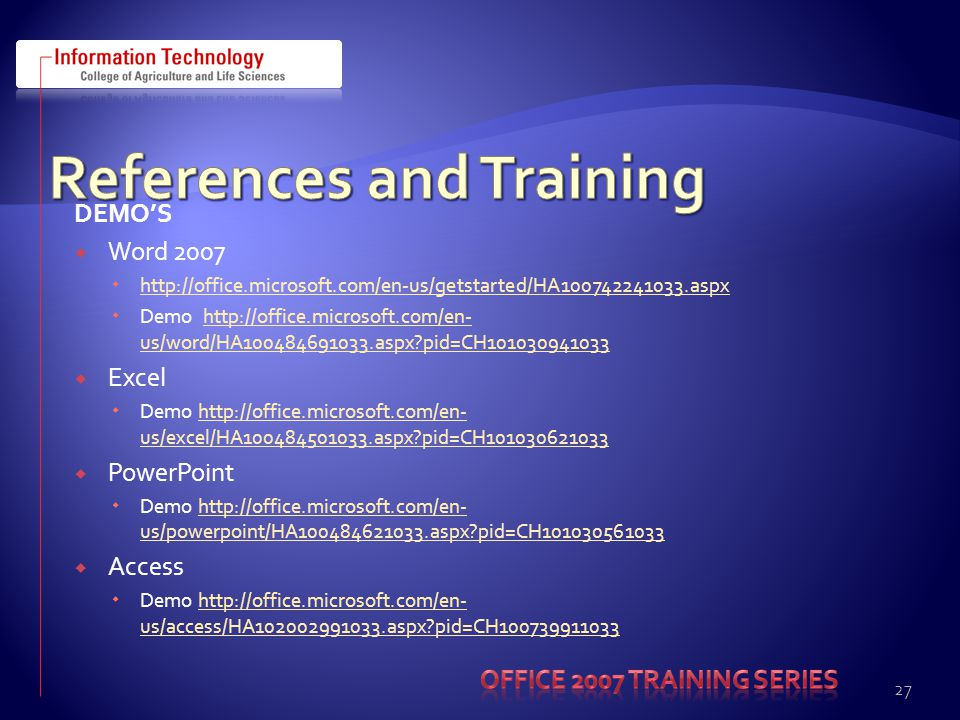 DEMO'S  Word 2007  http://office.microsoft.com/en-us/getstarted/HA100742241033.aspx http://office.microsoft.com/en-us/getstarted/HA100742241033.aspx  Demo http://office.microsoft.com/en- us/word/HA100484691033.aspx pid=CH101030941033http://office.microsoft.com/en- us/word/HA100484691033.aspx pid=CH101030941033  Excel  Demo http://office.microsoft.com/en- us/excel/HA100484501033.aspx pid=CH101030621033http://office.microsoft.com/en- us/excel/HA100484501033.aspx pid=CH101030621033  PowerPoint  Demo http://office.microsoft.com/en- us/powerpoint/HA100484621033.aspx pid=CH101030561033http://office.microsoft.com/en- us/powerpoint/HA100484621033.aspx pid=CH101030561033  Access  Demo http://office.microsoft.com/en- us/access/HA102002991033.aspx pid=CH100739911033http://office.microsoft.com/en- us/access/HA102002991033.aspx pid=CH100739911033 27