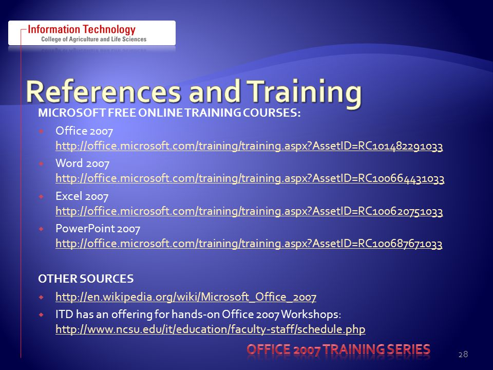 MICROSOFT FREE ONLINE TRAINING COURSES:  Office 2007 http://office.microsoft.com/training/training.aspx AssetID=RC101482291033 http://office.microsoft.com/training/training.aspx AssetID=RC101482291033  Word 2007 http://office.microsoft.com/training/training.aspx AssetID=RC100664431033 http://office.microsoft.com/training/training.aspx AssetID=RC100664431033  Excel 2007 http://office.microsoft.com/training/training.aspx AssetID=RC100620751033 http://office.microsoft.com/training/training.aspx AssetID=RC100620751033  PowerPoint 2007 http://office.microsoft.com/training/training.aspx AssetID=RC100687671033 http://office.microsoft.com/training/training.aspx AssetID=RC100687671033 OTHER SOURCES  http://en.wikipedia.org/wiki/Microsoft_Office_2007 http://en.wikipedia.org/wiki/Microsoft_Office_2007  ITD has an offering for hands-on Office 2007 Workshops: http://www.ncsu.edu/it/education/faculty-staff/schedule.php http://www.ncsu.edu/it/education/faculty-staff/schedule.php 28