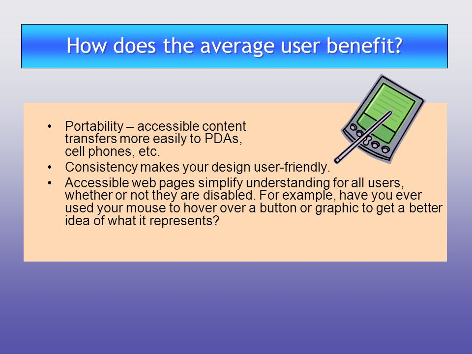 Portability – accessible content transfers more easily to PDAs, cell phones, etc. Consistency makes your design user-friendly. Accessible web pages si