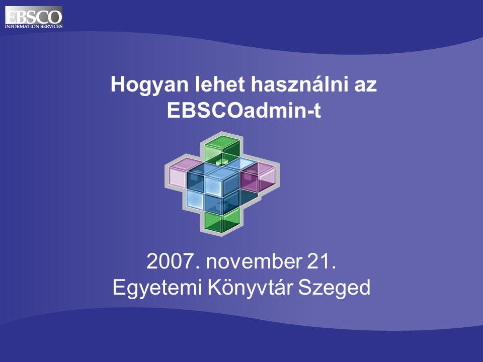 Hogyan lehet használni az EBSCOadmin-t 2007. november 21. Egyetemi Könyvtár Szeged