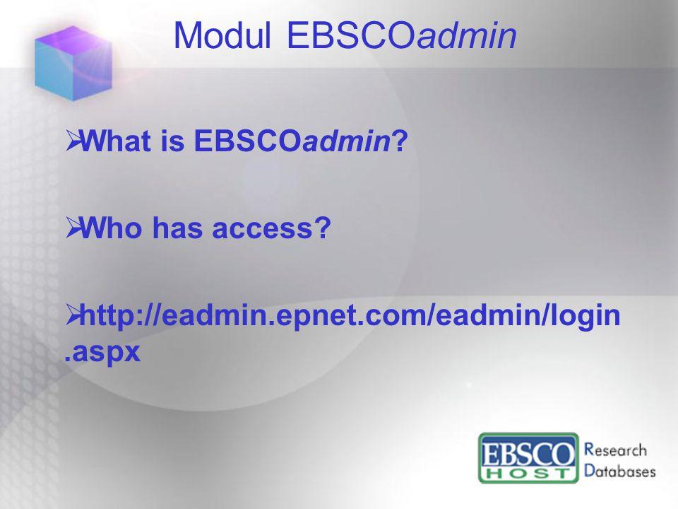 Modul EBSCOadmin  What is EBSCOadmin?  Who has access?  http://eadmin.epnet.com/eadmin/login.aspx