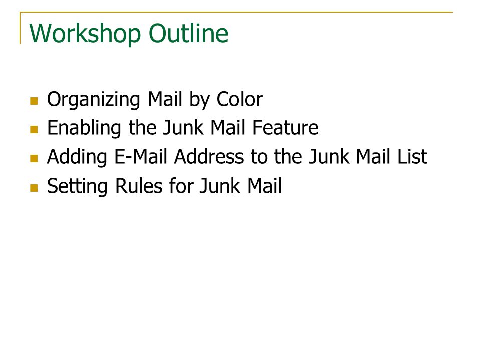 Workshop Outline Organizing Mail by Color Enabling the Junk Mail Feature Adding E-Mail Address to the Junk Mail List Setting Rules for Junk Mail