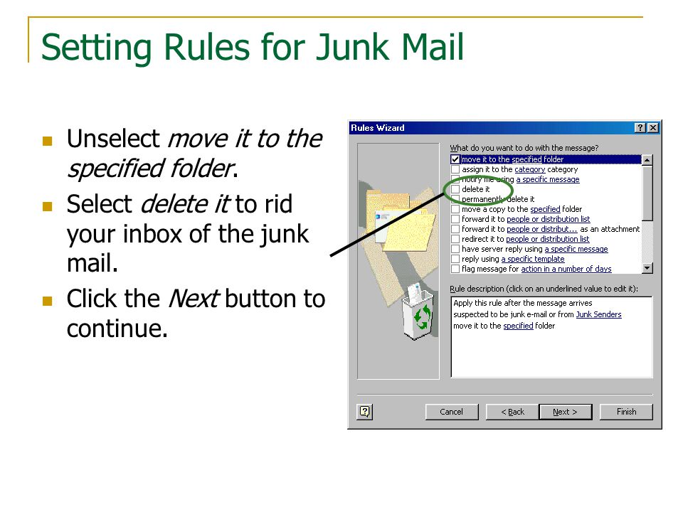 Setting Rules for Junk Mail Unselect move it to the specified folder. Select delete it to rid your inbox of the junk mail. Click the Next button to co