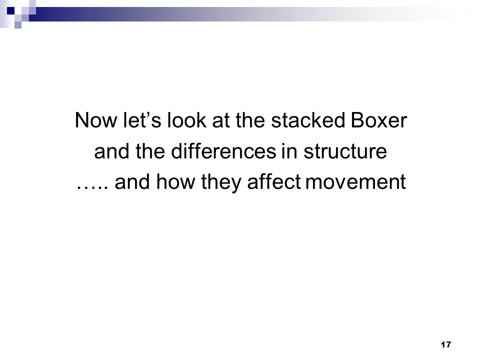 17 Now let's look at the stacked Boxer and the differences in structure …..