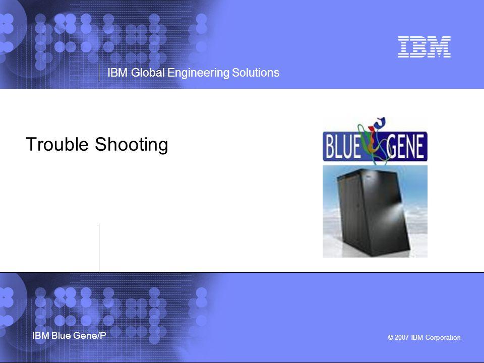 © 2007 IBM Corporation IBM Global Engineering Solutions IBM Blue Gene/P Trouble Shooting