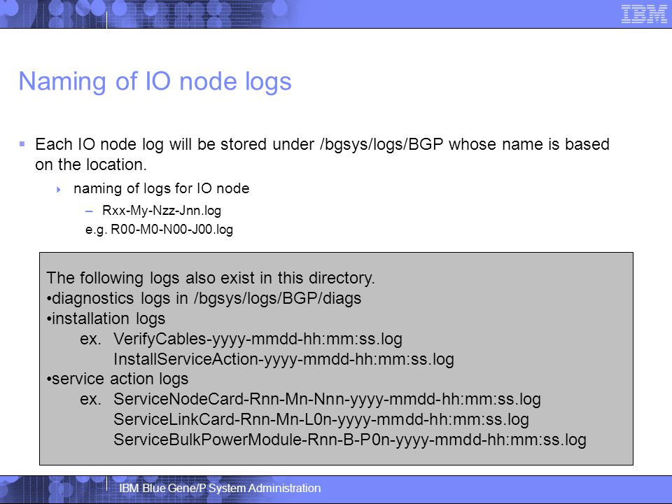 IBM Blue Gene/P System Administration Naming of IO node logs  Each IO node log will be stored under /bgsys/logs/BGP whose name is based on the location.