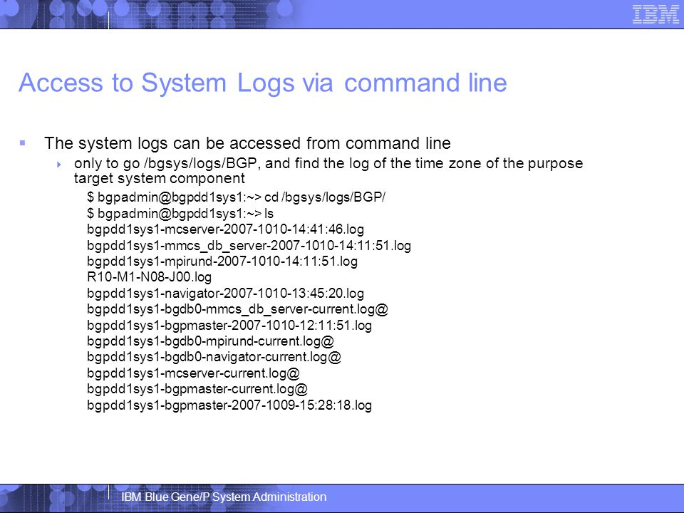 IBM Blue Gene/P System Administration Access to System Logs via command line  The system logs can be accessed from command line  only to go /bgsys/logs/BGP, and find the log of the time zone of the purpose target system component $ bgpadmin@bgpdd1sys1:~> cd /bgsys/logs/BGP/ $ bgpadmin@bgpdd1sys1:~> ls bgpdd1sys1-mcserver-2007-1010-14:41:46.log bgpdd1sys1-mmcs_db_server-2007-1010-14:11:51.log bgpdd1sys1-mpirund-2007-1010-14:11:51.log R10-M1-N08-J00.log bgpdd1sys1-navigator-2007-1010-13:45:20.log bgpdd1sys1-bgdb0-mmcs_db_server-current.log@ bgpdd1sys1-bgpmaster-2007-1010-12:11:51.log bgpdd1sys1-bgdb0-mpirund-current.log@ bgpdd1sys1-bgdb0-navigator-current.log@ bgpdd1sys1-mcserver-current.log@ bgpdd1sys1-bgpmaster-current.log@ bgpdd1sys1-bgpmaster-2007-1009-15:28:18.log