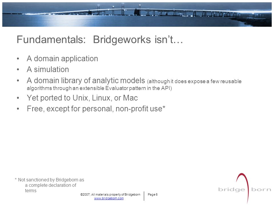 ©2007; All materials property of Bridgeborn Page 6 www.bridgeborn.com Fundamentals: Bridgeworks isn't… A domain application A simulation A domain library of analytic models (although it does expose a few reusable algorithms through an extensible Evaluator pattern in the API) Yet ported to Unix, Linux, or Mac Free, except for personal, non-profit use* * Not sanctioned by Bridgeborn as a complete declaration of terms