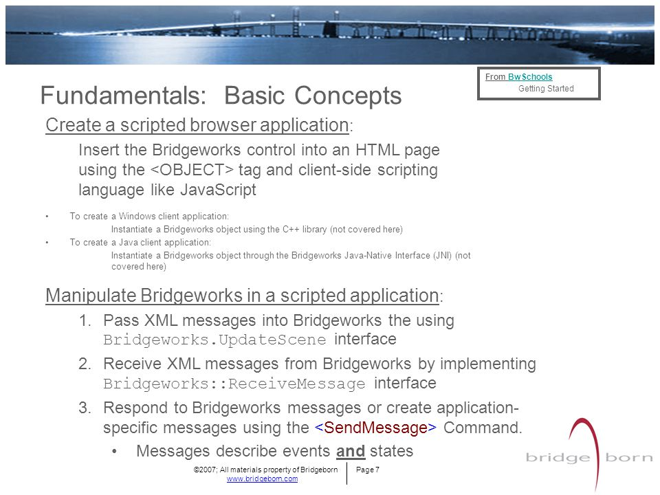 ©2007; All materials property of Bridgeborn Page 7 www.bridgeborn.com Fundamentals: Basic Concepts From BwSchoolsBwSchools Getting Started Create a scripted browser application : Insert the Bridgeworks control into an HTML page using the tag and client-side scripting language like JavaScript To create a Windows client application: Instantiate a Bridgeworks object using the C++ library (not covered here) To create a Java client application: Instantiate a Bridgeworks object through the Bridgeworks Java-Native Interface (JNI) (not covered here) Manipulate Bridgeworks in a scripted application : 1.Pass XML messages into Bridgeworks the using Bridgeworks.UpdateScene interface 2.Receive XML messages from Bridgeworks by implementing Bridgeworks::ReceiveMessage interface 3.Respond to Bridgeworks messages or create application- specific messages using the Command.