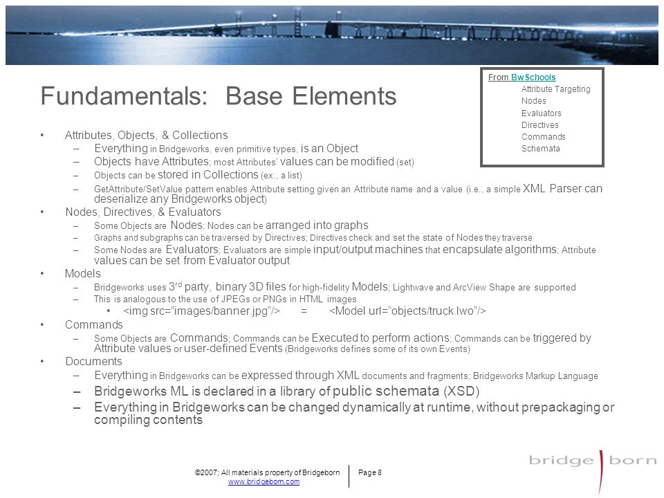 ©2007; All materials property of Bridgeborn Page 8 www.bridgeborn.com Fundamentals: Base Elements Attributes, Objects, & Collections –Everything in Bridgeworks, even primitive types, is an Object –Objects have Attributes ; most Attributes' values can be modified (set) –Objects can be stored in Collections (ex., a list) –GetAttribute/SetValue pattern enables Attribute setting given an Attribute name and a value (i.e., a simple XML Parser can deserialize any Bridgeworks object ) Nodes, Directives, & Evaluators –Some Objects are Nodes ; Nodes can be arranged into graphs –Graphs and subgraphs can be traversed by Directives ; Directives check and set the state of Nodes they traverse –Some Nodes are Evaluators ; Evaluators are simple input/output machines that encapsulate algorithms ; Attribute values can be set from Evaluator output Models –Bridgeworks uses 3 rd party, binary 3D files for high-fidelity Models ; Lightwave and ArcView Shape are supported –This is analogous to the use of JPEGs or PNGs in HTML images = Commands –Some Objects are Commands ; Commands can be Executed to perform actions ; Commands can be triggered by Attribute values or user-defined Events (Bridgeworks defines some of its own Events) Documents –Everything in Bridgeworks can be expressed through XML documents and fragments; Bridgeworks Markup Language –Bridgeworks ML is declared in a library of public schemata (XSD) –Everything in Bridgeworks can be changed dynamically at runtime, without prepackaging or compiling contents From BwSchoolsBwSchools Attribute Targeting Nodes Evaluators Directives Commands Schemata