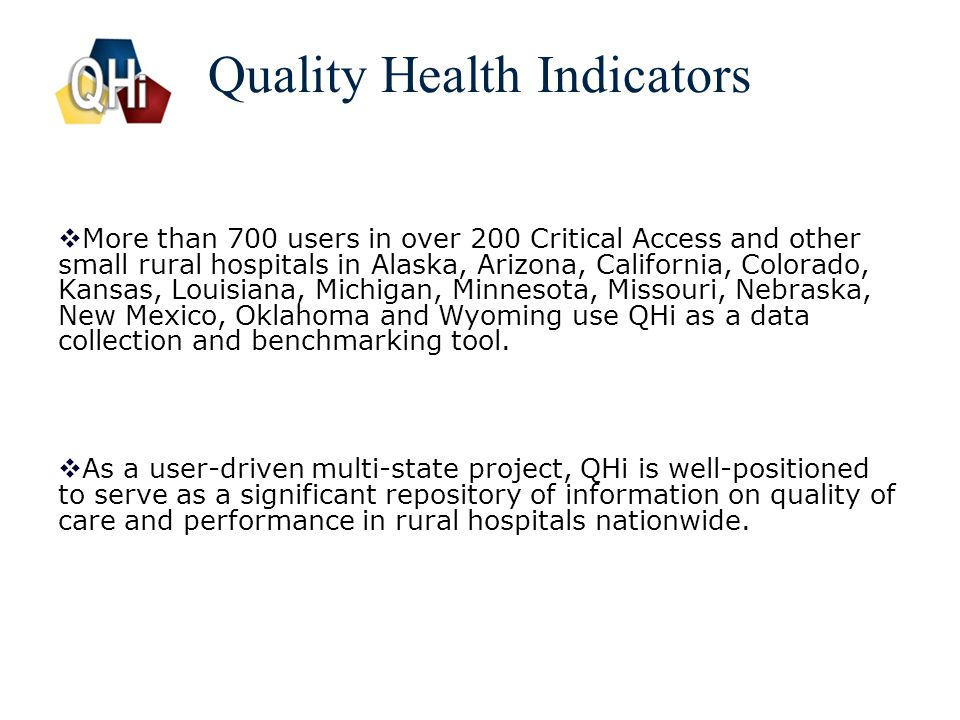 3 Quality Health Indicators  More than 700 users in over 200 Critical Access and other small rural hospitals in Alaska, Arizona, California, Colorado, Kansas, Louisiana, Michigan, Minnesota, Missouri, Nebraska, New Mexico, Oklahoma and Wyoming use QHi as a data collection and benchmarking tool.
