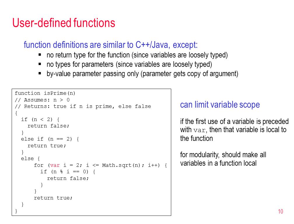10 User-defined functions function definitions are similar to C++/Java, except:  no return type for the function (since variables are loosely typed)  no types for parameters (since variables are loosely typed)  by-value parameter passing only (parameter gets copy of argument) function isPrime(n) // Assumes: n > 0 // Returns: true if n is prime, else false { if (n < 2) { return false; } else if (n == 2) { return true; } else { for (var i = 2; i <= Math.sqrt(n); i++) { if (n % i == 0) { return false; } return true; } can limit variable scope if the first use of a variable is preceded with var, then that variable is local to the function for modularity, should make all variables in a function local
